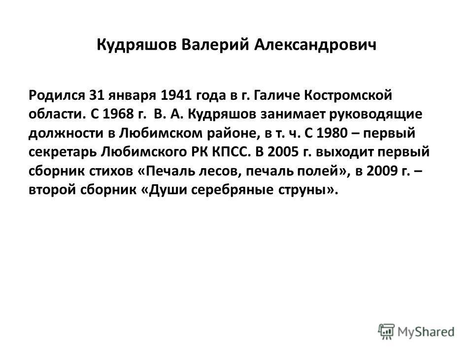 Кудряшов Валерий Александрович Родился 31 января 1941 года в г. Галиче Костромской области. С 1968 г. В. А. Кудряшов занимает руководящие должности в Любимском районе, в т. ч. С 1980 – первый секретарь Любимского РК КПСС. В 2005 г. выходит первый сбо