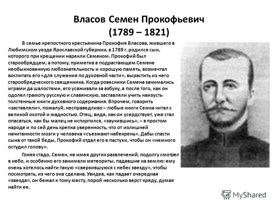 Власов Семен Прокофьевич (1789 – 1821) В семье крепостного крестьянина Прокофия Власова, жившего в Любимском уезде Ярославской губернии, в 1789 г. родился сын, которого при крещении нарекли Семеном. Прокофий был старообрядцем, а потому, приметив в по