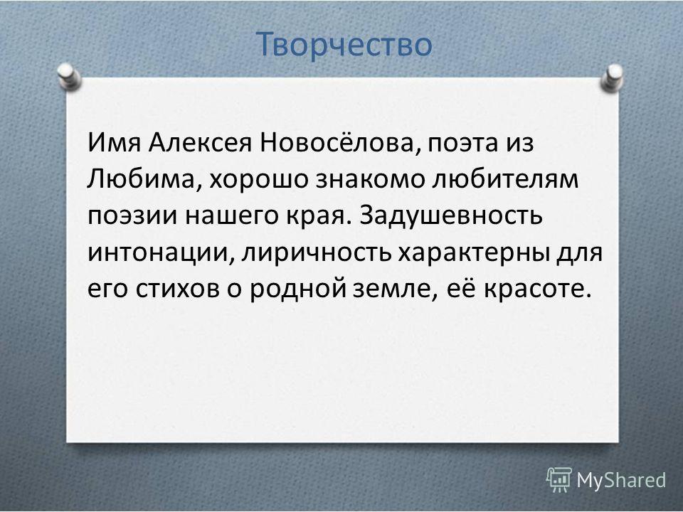 Творчество Имя Алексея Новосёлова, поэта из Любима, хорошо знакомо любителям поэзии нашего края. Задушевность интонации, лиричность характерны для его стихов о родной земле, её красоте.