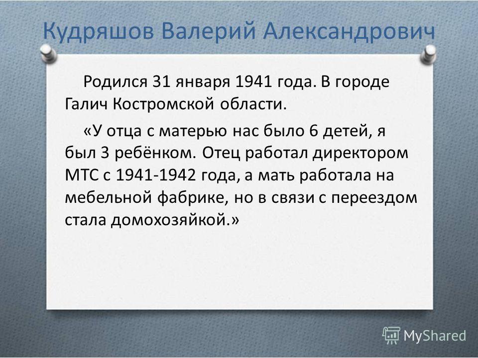 Кудряшов Валерий Александрович Родился 31 января 1941 года. В городе Галич Костромской области. «У отца с матерью нас было 6 детей, я был 3 ребёнком. Отец работал директором МТС с 1941-1942 года, а мать работала на мебельной фабрике, но в связи с пер