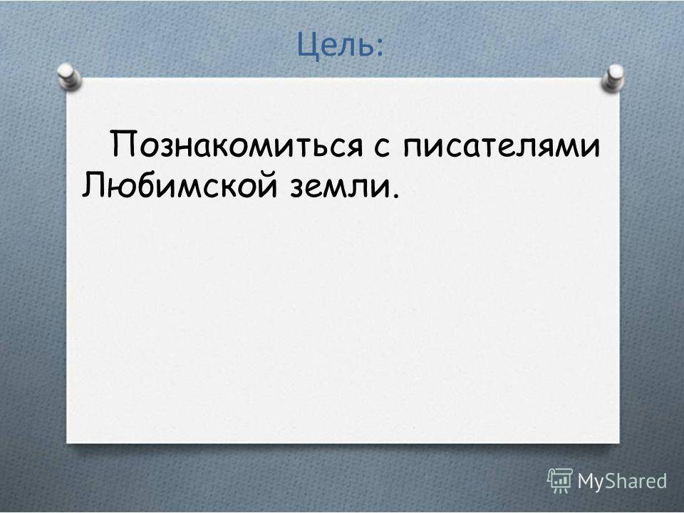 Цель: Познакомиться с писателями Любимской земли.