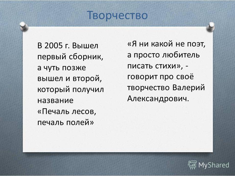 Творчество В 2005 г. Вышел первый сборник, а чуть позже вышел и второй, который получил название «Печаль лесов, печаль полей» «Я ни какой не поэт, а просто любитель писать стихи», - говорит про своё творчество Валерий Александрович.
