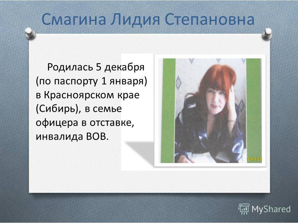 Смагина Лидия Степановна Родилась 5 декабря (по паспорту 1 января) в Красноярском крае (Сибирь), в семье офицера в отставке, инвалида ВОВ.