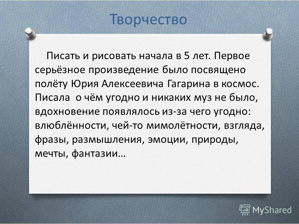 Творчество Писать и рисовать начала в 5 лет. Первое серьёзное произведение было посвящено полёту Юрия Алексеевича Гагарина в космос. Писала о чём угодно и никаких муз не было, вдохновение появлялось из-за чего угодно: влюблённости, чей-то мимолётност