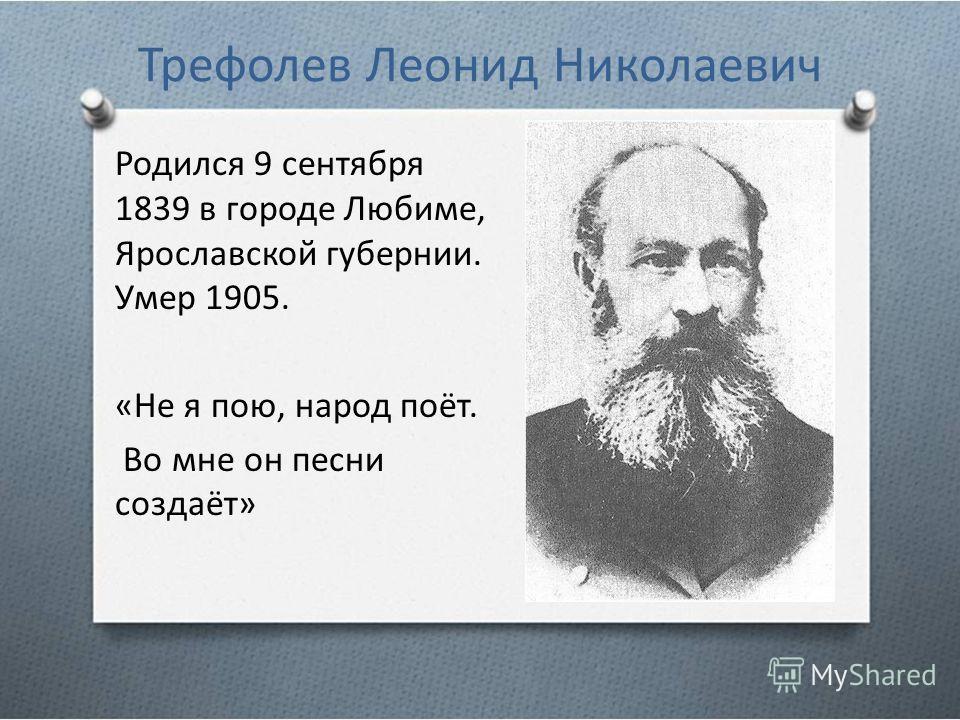 Трефолев Леонид Николаевич Родился 9 сентября 1839 в городе Любиме, Ярославской губернии. Умер 1905. «Не я пою, народ поёт. Во мне он песни создаёт»