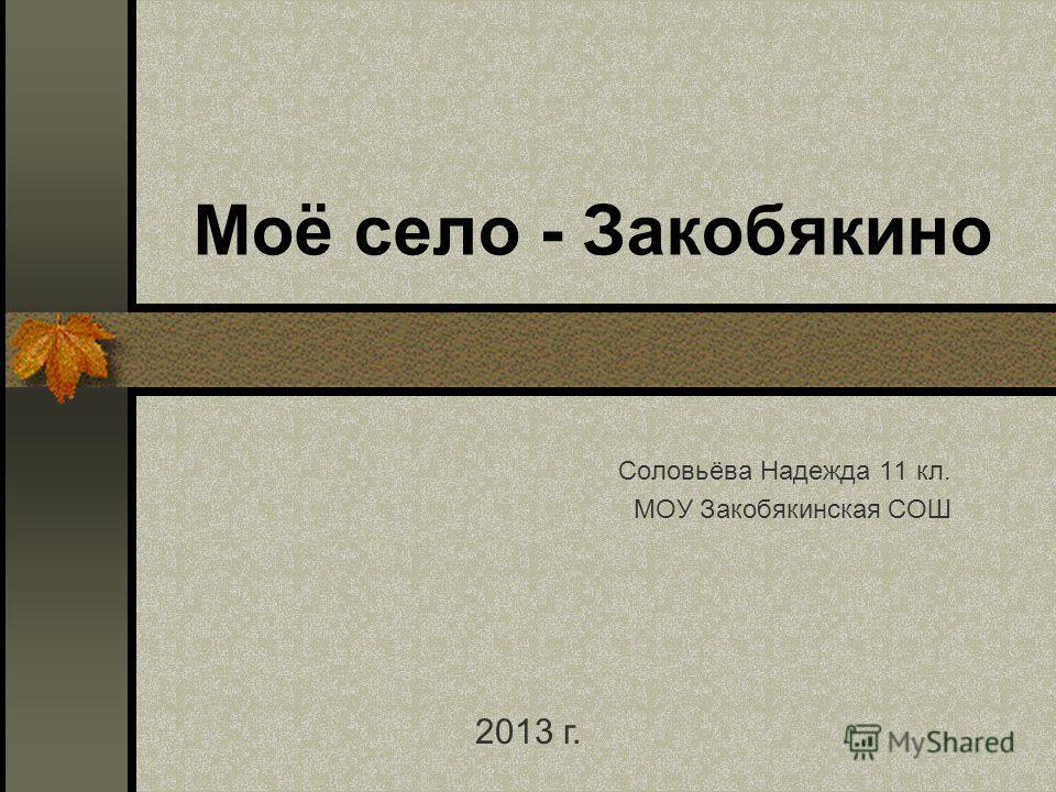Моё село - Закобякино Соловьёва Надежда 11 кл. МОУ Закобякинская СОШ 2013 г.