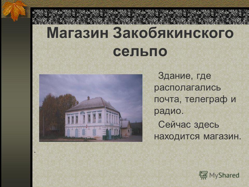 Магазин Закобякинского сельпо Здание, где располагались почта, телеграф и радио. Сейчас здесь находится магазин..