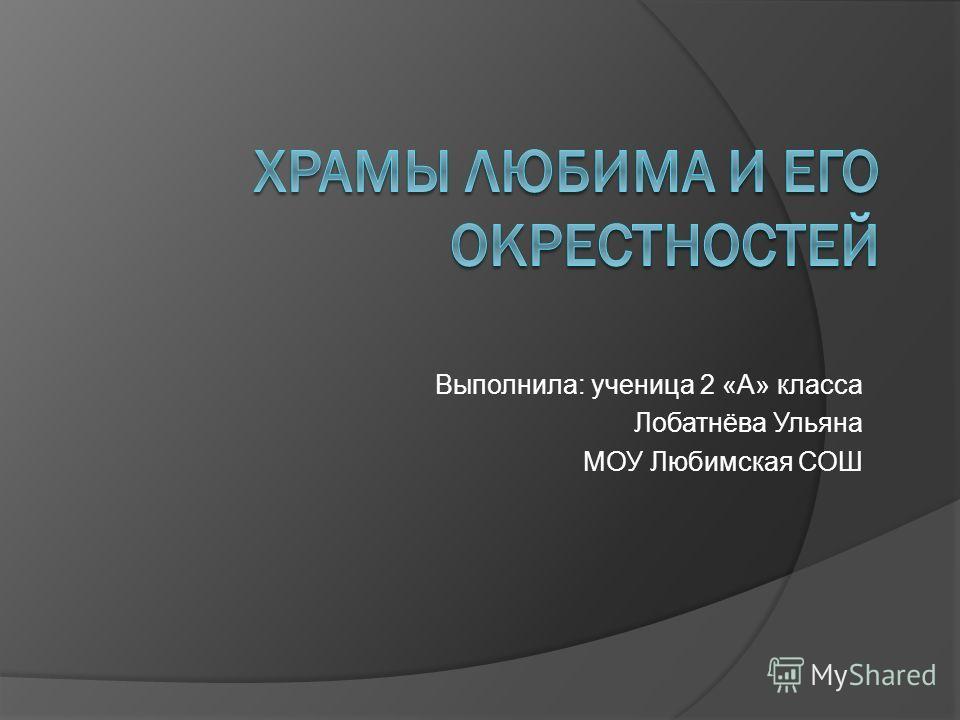 Выполнила: ученица 2 «А» класса Лобатнёва Ульяна МОУ Любимская СОШ