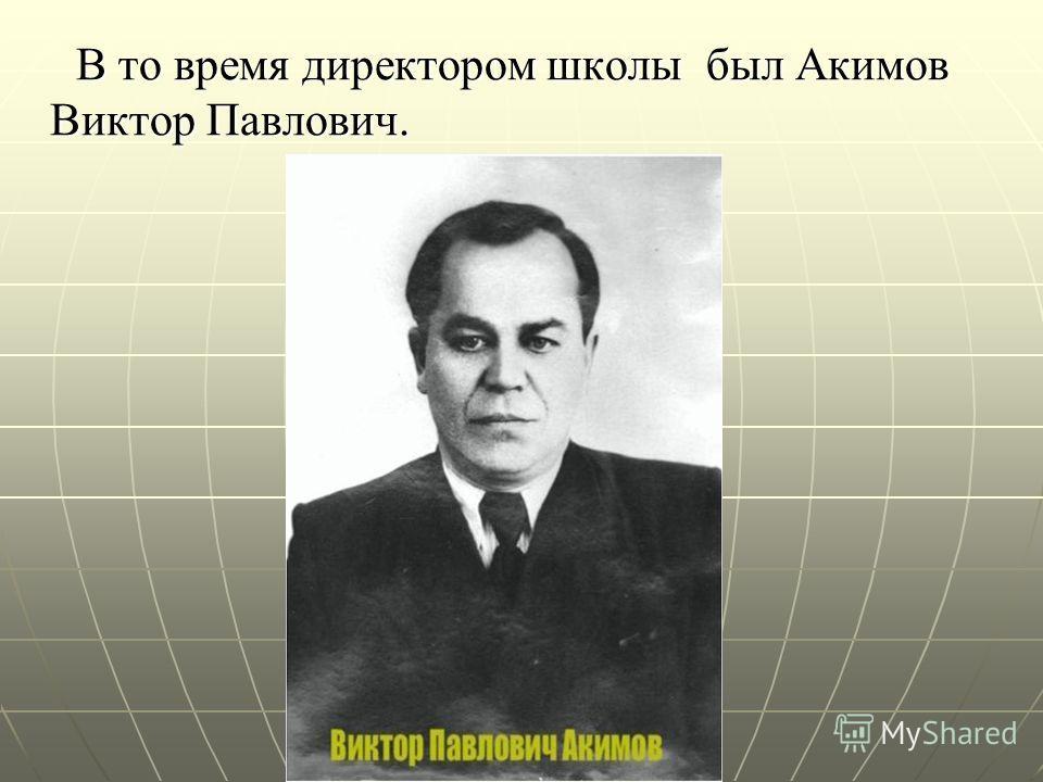 В то время директором школы был Акимов Виктор Павлович. В то время директором школы был Акимов Виктор Павлович.