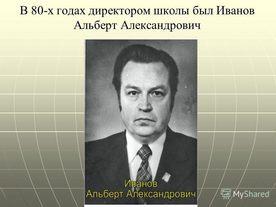 В 80-х годах директором школы был Иванов Альберт Александрович