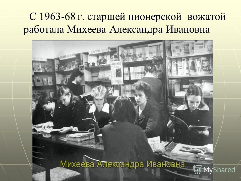 С 1963-68 г. старшей пионерской вожатой работала Михеева Александра Ивановна С 1963-68 г. старшей пионерской вожатой работала Михеева Александра Ивановна