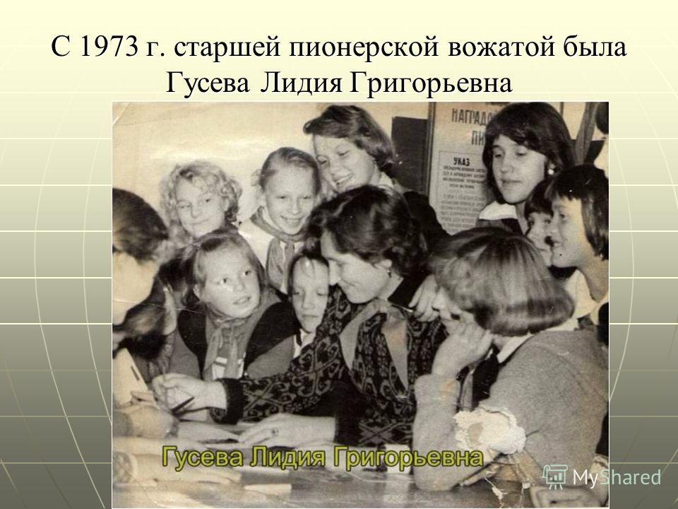 С 1973 г. старшей пионерской вожатой была Гусева Лидия Григорьевна