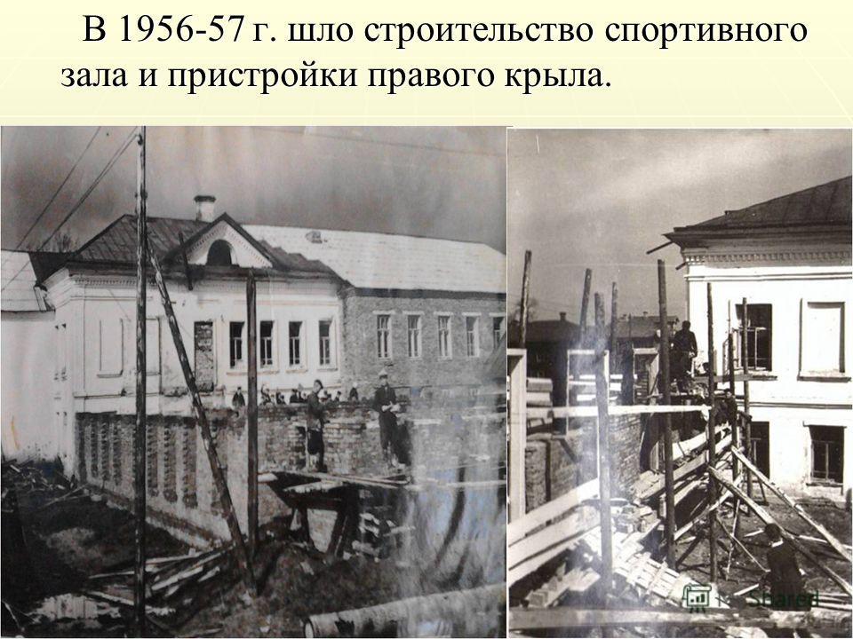 В 1956-57 г. шло строительство спортивного зала и пристройки правого крыла. В 1956-57 г. шло строительство спортивного зала и пристройки правого крыла.