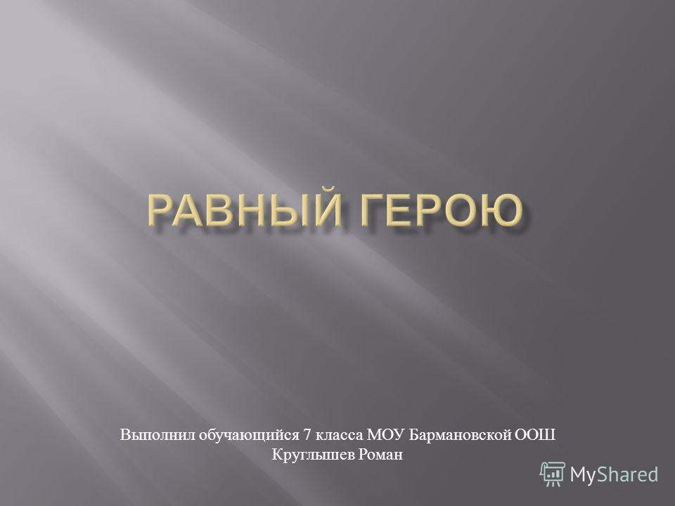 Выполнил обучающийся 7 класса МОУ Бармановской ООШ Круглышев Роман