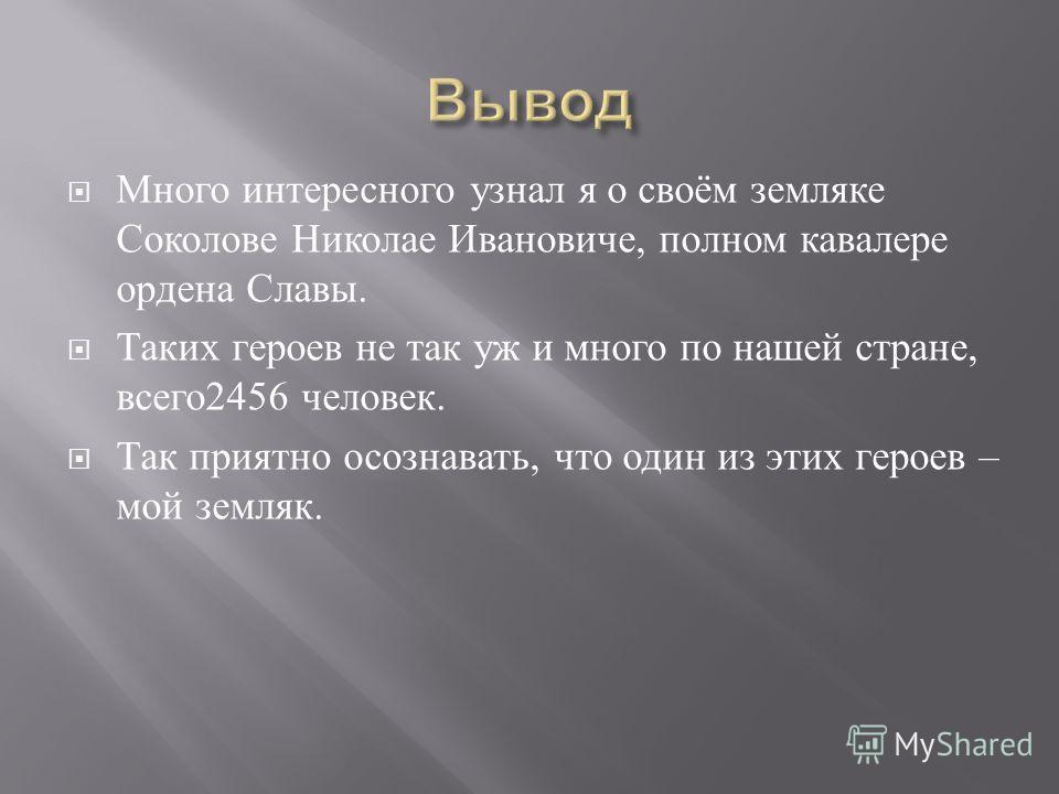Много интересного узнал я о своём земляке Соколове Николае Ивановиче, полном кавалере ордена Славы. Таких героев не так уж и много по нашей стране, всего 2456 человек. Так приятно осознавать, что один из этих героев – мой земляк.