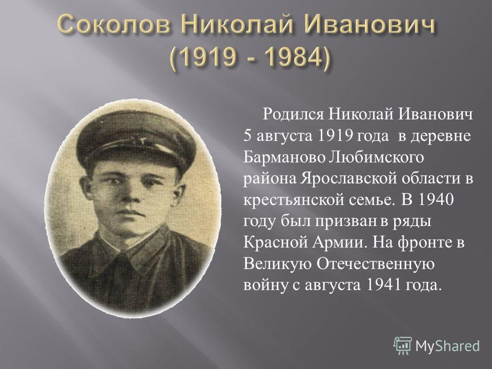 Родился Николай Иванович 5 августа 1919 года в деревне Барманово Любимского района Ярославской области в крестьянской семье. В 1940 году был призван в ряды Красной Армии. На фронте в Великую Отечественную войну с августа 1941 года.