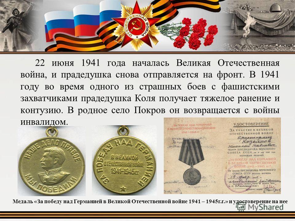 22 июня 1941 года началась Великая Отечественная война, и прадедушка снова отправляется на фронт. В 1941 году во время одного из страшных боев с фашистскими захватчиками прадедушка Коля получает тяжелое ранение и контузию. В родное село Покров он воз