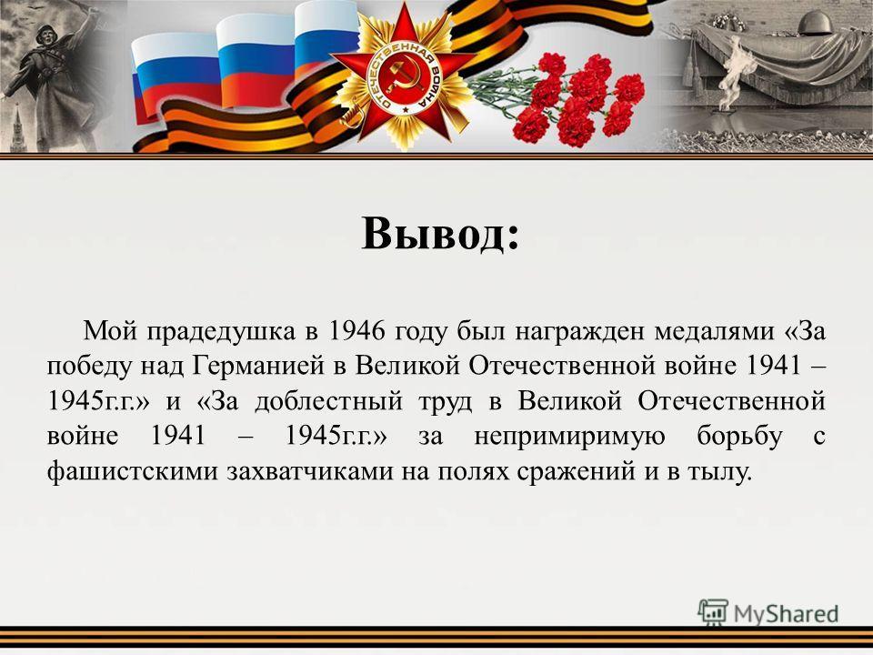 Вывод: Мой прадедушка в 1946 году был награжден медалями «За победу над Германией в Великой Отечественной войне 1941 – 1945г.г.» и «За доблестный труд в Великой Отечественной войне 1941 – 1945г.г.» за непримиримую борьбу с фашистскими захватчиками на