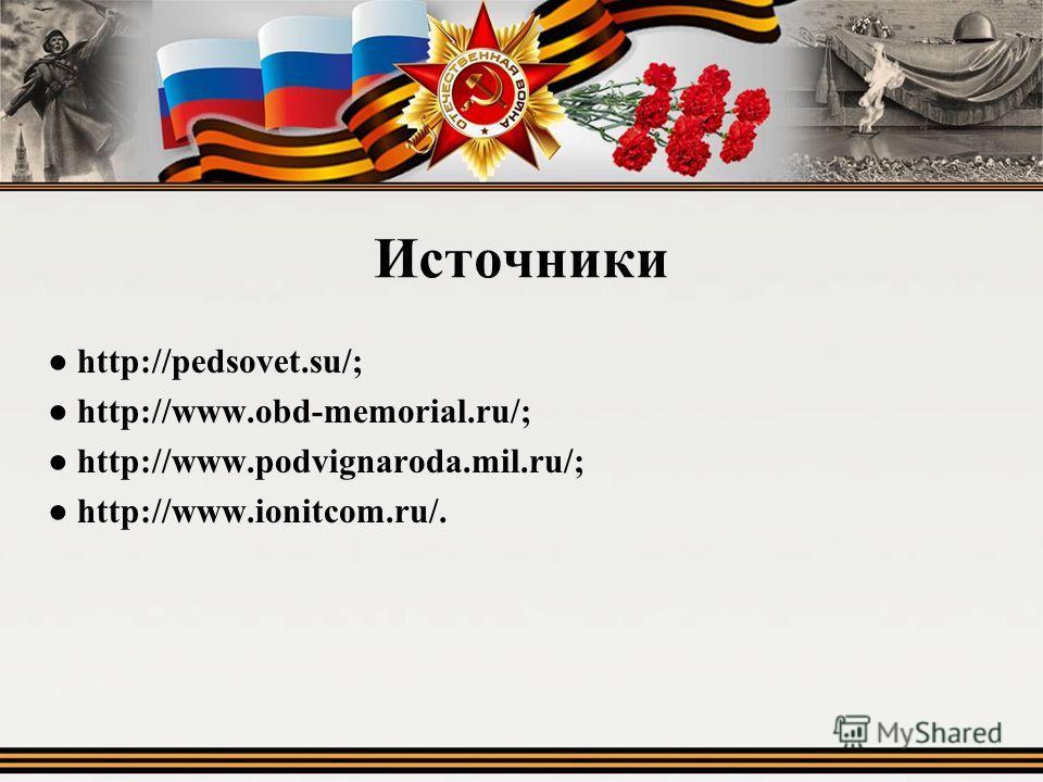 Источники http://pedsovet.su/; http://www.obd-memorial.ru/; http://www.podvignaroda.mil.ru/; http://www.ionitcom.ru/.