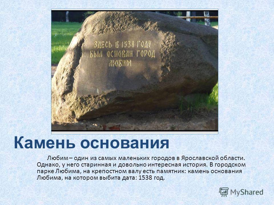 Камень основания Любим – один из самых маленьких городов в Ярославской области. Однако, у него старинная и довольно интересная история. В городском парке Любима, на крепостном валу есть памятник: камень основания Любима, на котором выбита дата: 1538