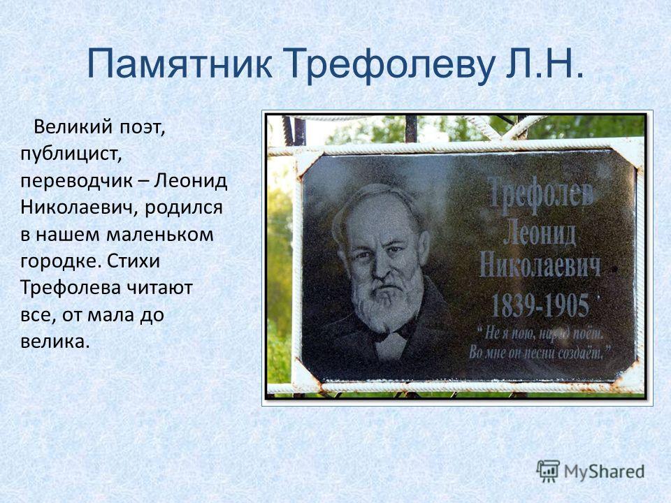 Памятник Трефолеву Л.Н. Великий поэт, публицист, переводчик – Леонид Николаевич, родился в нашем маленьком городке. Стихи Трефолева читают все, от мала до велика.