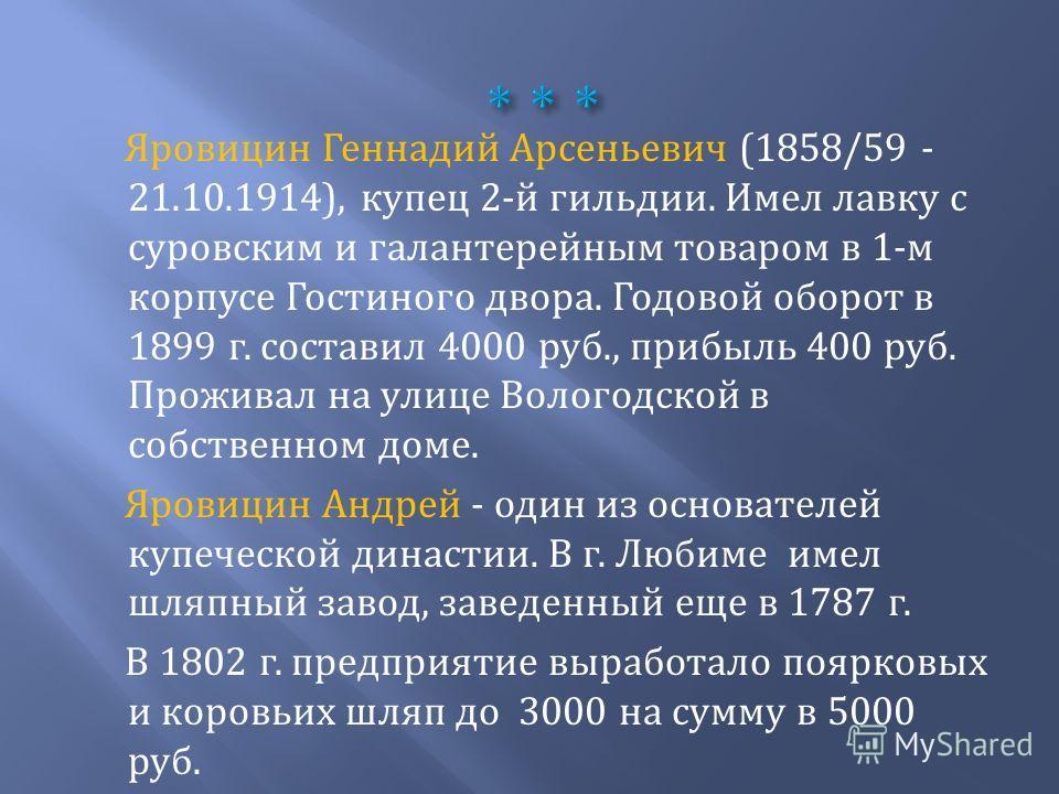 Яровицин Геннадий Арсеньевич (1858/59 - 21.10.1914), купец 2-й гильдии. Имел лавку с суровским и галантерейным товаром в 1-м корпусе Гостиного двора. Годовой оборот в 1899 г. составил 4000 руб., прибыль 400 руб. Проживал на улице Вологодской в собств