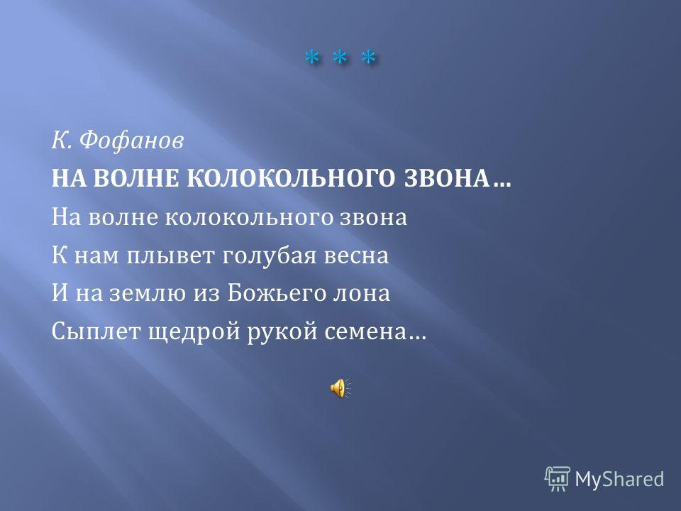 К. Фофанов НА ВОЛНЕ КОЛОКОЛЬНОГО ЗВОНА… На волне колокольного звона К нам плывет голубая весна И на землю из Божьего лона Сыплет щедрой рукой семена…
