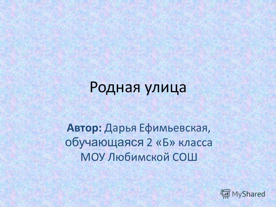 Родная улица Автор: Дарья Ефимьевская, обучающаяся 2 « Б » класса МОУ Любимской СОШ