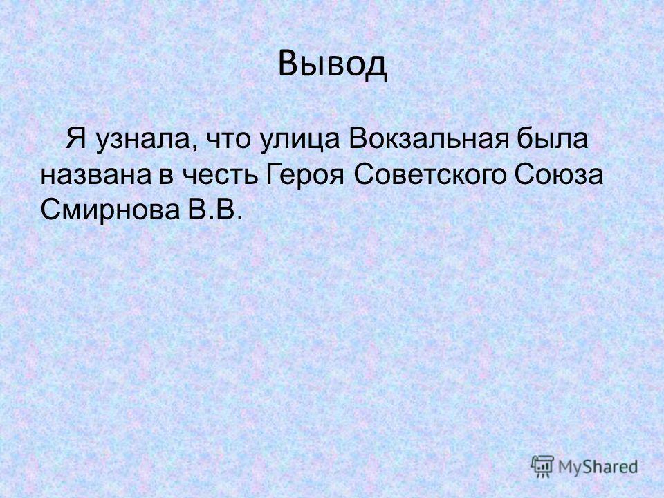 Вывод Я узнала, что улица Вокзальная была названа в честь Героя Советского Союза Смирнова В.В.