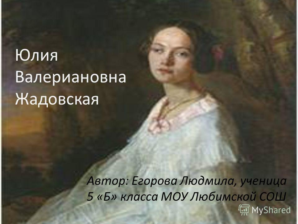 Автор: Егорова Людмила, ученица 5 «Б» класса МОУ Любимской СОШ Юлия Валериановна Жадовская