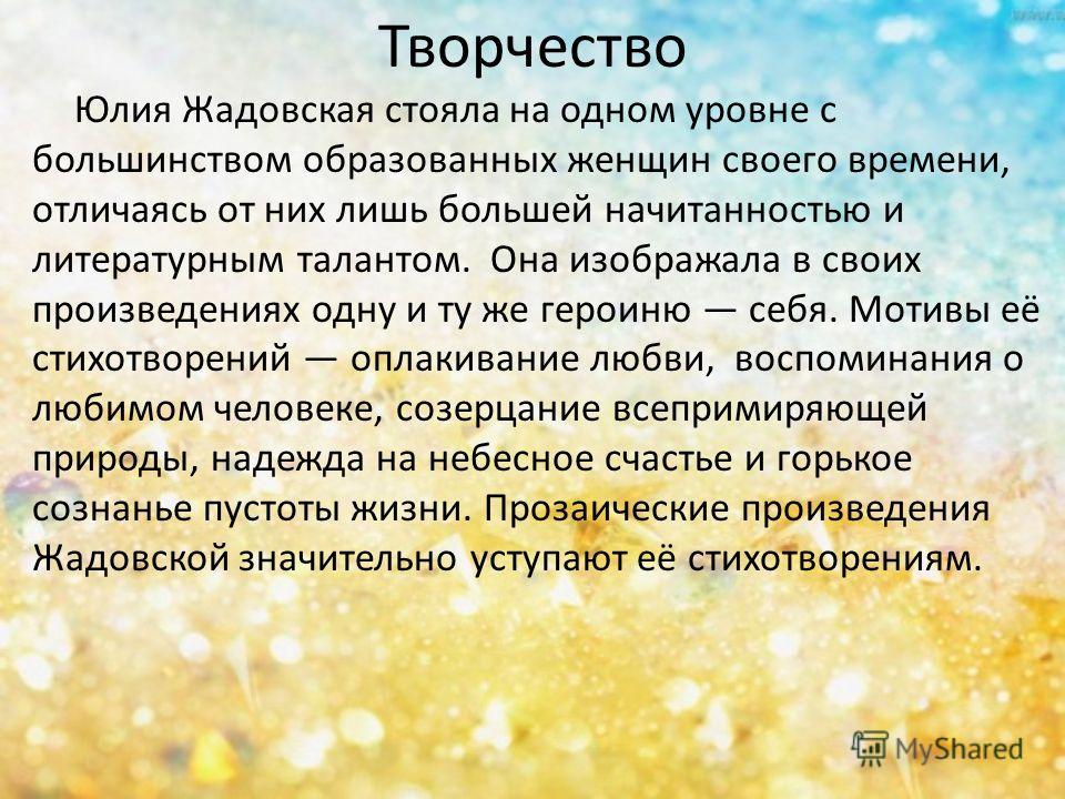 Творчество Юлия Жадовская стояла на одном уровне с большинством образованных женщин своего времени, отличаясь от них лишь большей начитанностью и литературным талантом. Она изображала в своих произведениях одну и ту же героиню себя. Мотивы её стихотв
