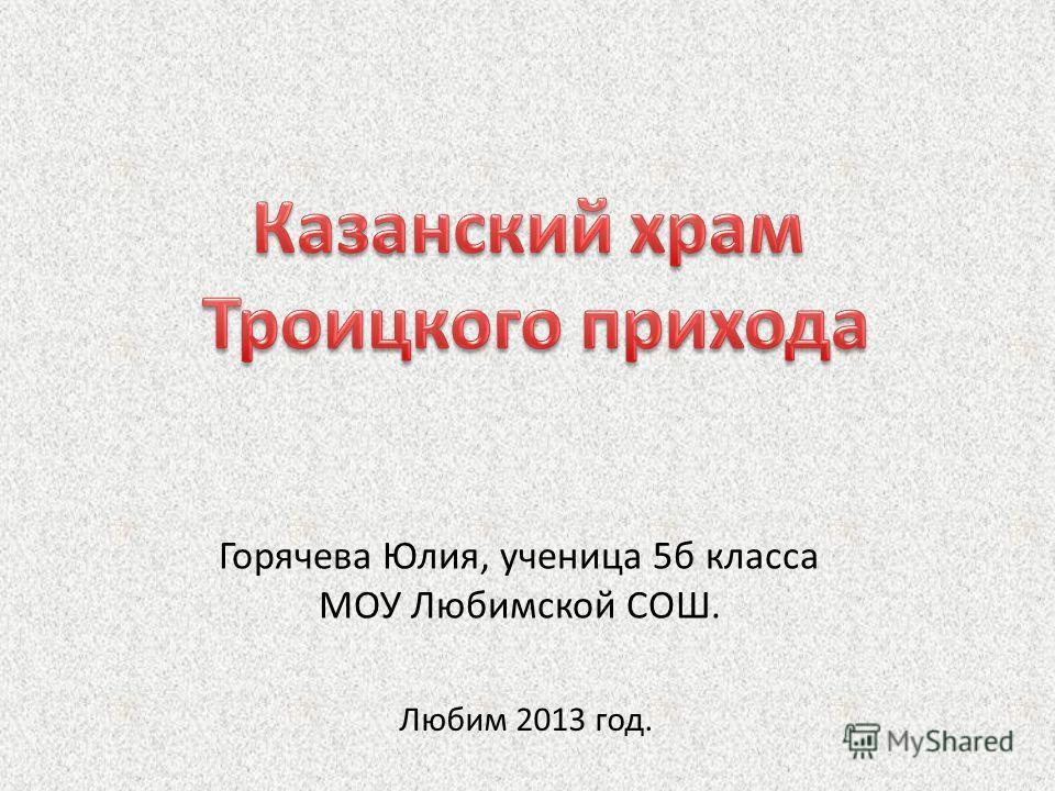 Горячева Юлия, ученица 5б класса МОУ Любимской СОШ. Любим 2013 год.