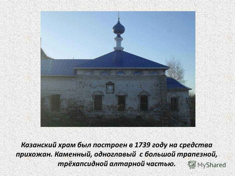 Казанский храм был построен в 1739 году на средства прихожан. Каменный, одноглавый с большой трапезной, трёхапсидной алтарной частью.
