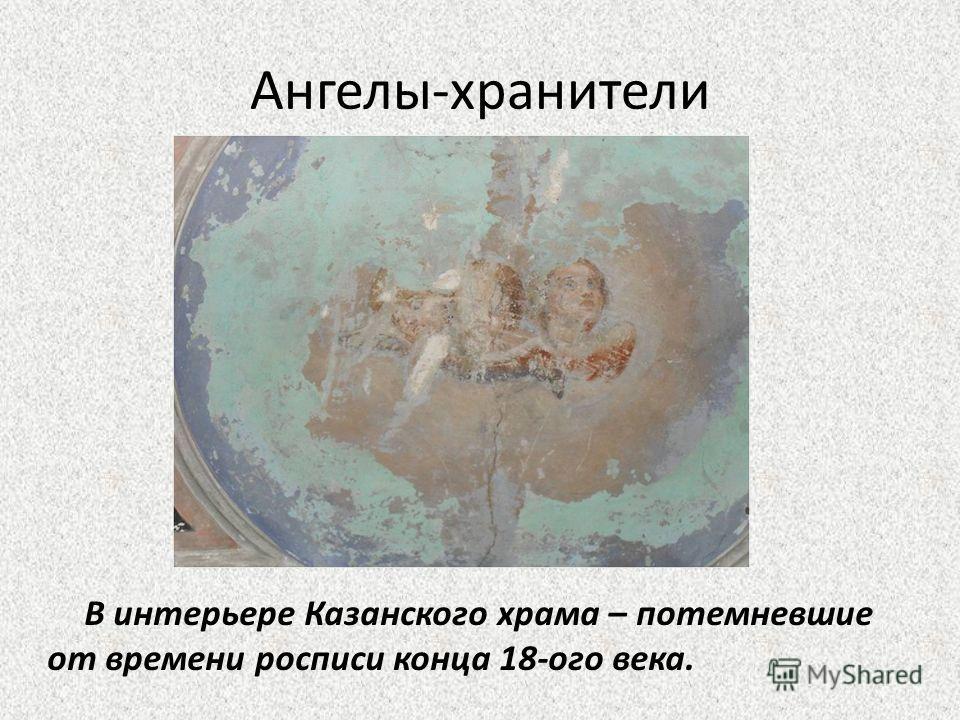Ангелы-хранители В интерьере Казанского храма – потемневшие от времени росписи конца 18-ого века.