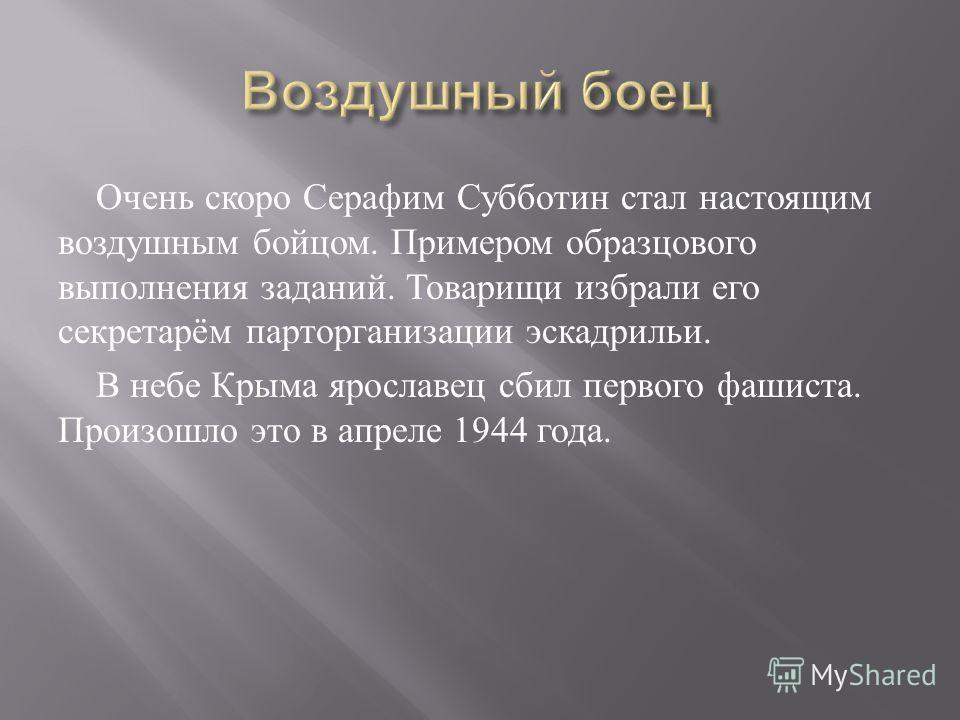 Очень скоро Серафим Субботин стал настоящим воздушным бойцом. Примером образцового выполнения заданий. Товарищи избрали его секретарём парторганизации эскадрильи. В небе Крыма ярославец сбил первого фашиста. Произошло это в апреле 1944 года.