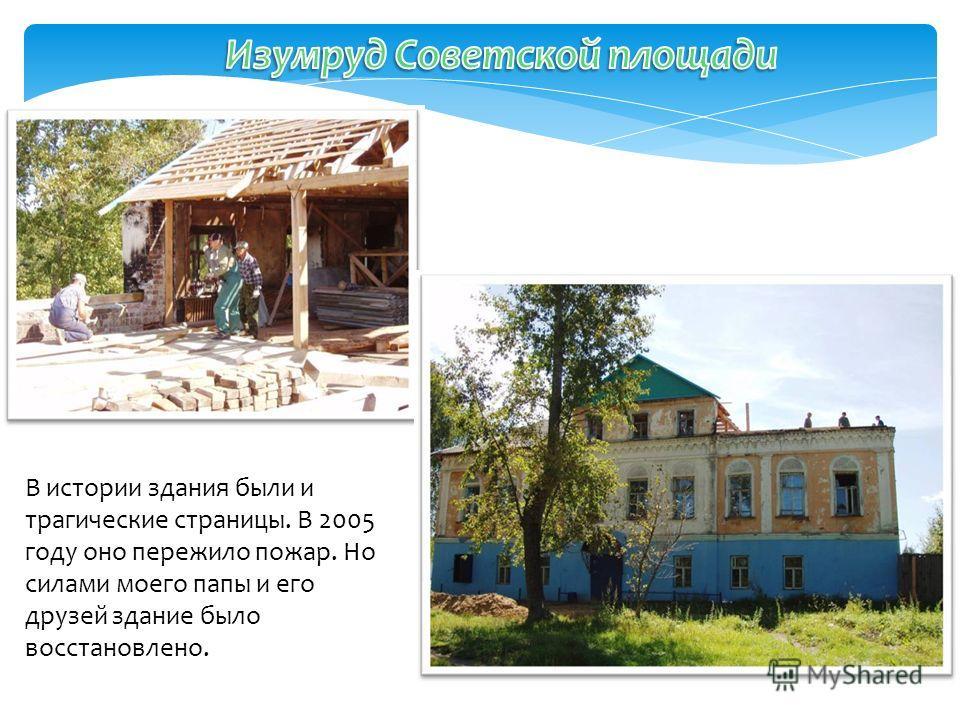 В истории здания были и трагические страницы. В 2005 году оно пережило пожар. Но силами моего папы и его друзей здание было восстановлено.