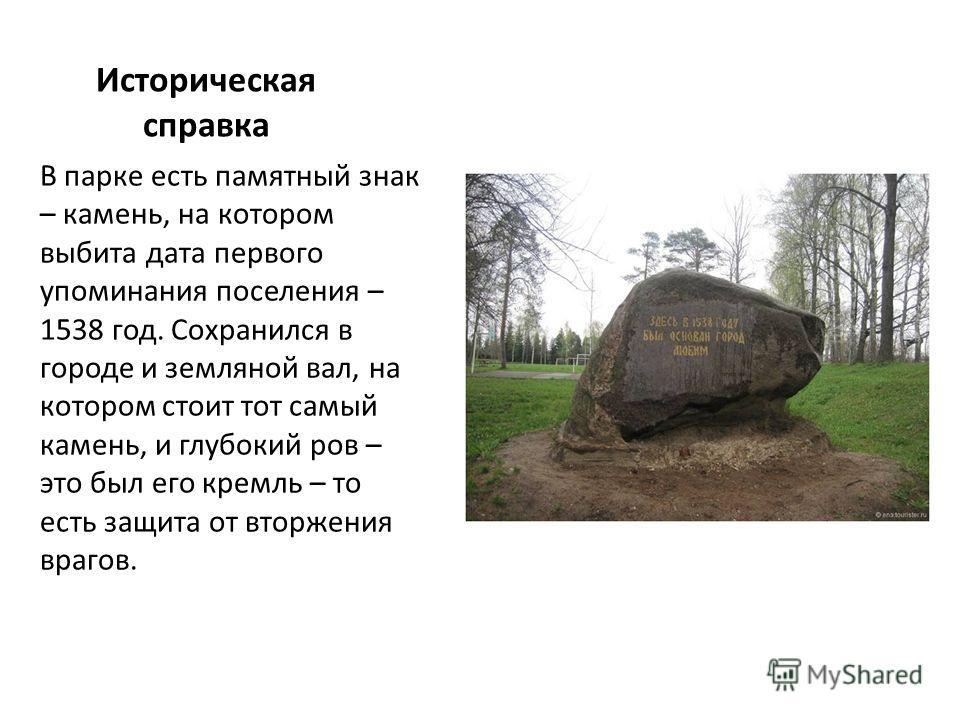 Историческая справка В парке есть памятный знак – камень, на котором выбита дата первого упоминания поселения – 1538 год. Сохранился в городе и земляной вал, на котором стоит тот самый камень, и глубокий ров – это был его кремль – то есть защита от в