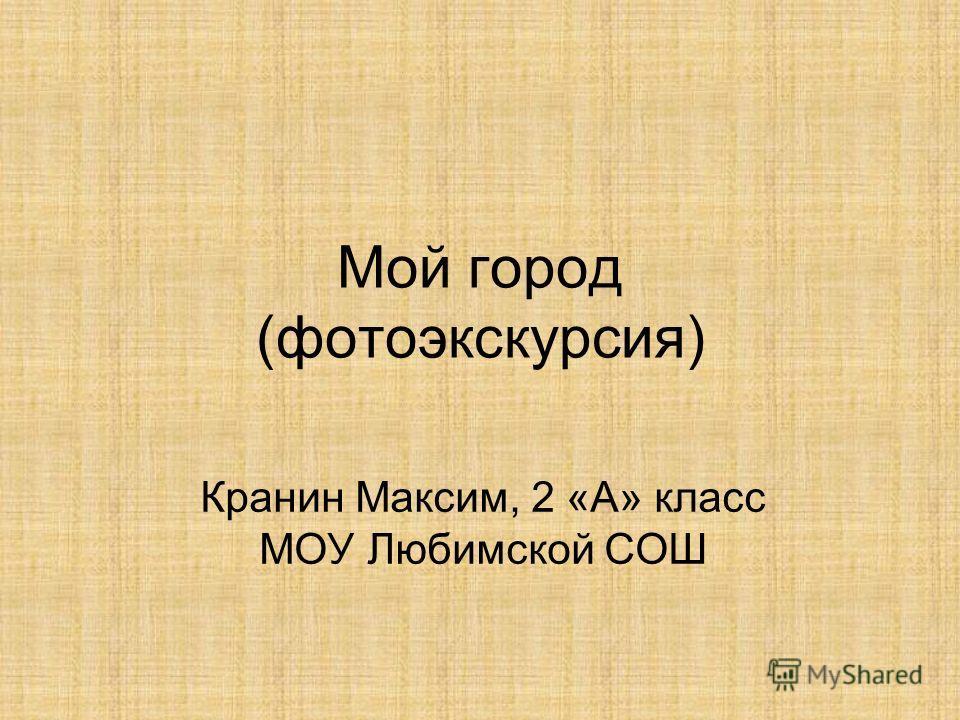 Мой город (фотоэкскурсия) Кранин Максим, 2 «А» класс МОУ Любимской СОШ