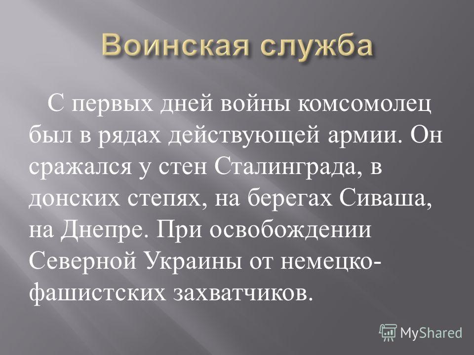 С первых дней войны комсомолец был в рядах действующей армии. Он сражался у стен Сталинграда, в донских степях, на берегах Сиваша, на Днепре. При освобождении Северной Украины от немецко - фашистских захватчиков.