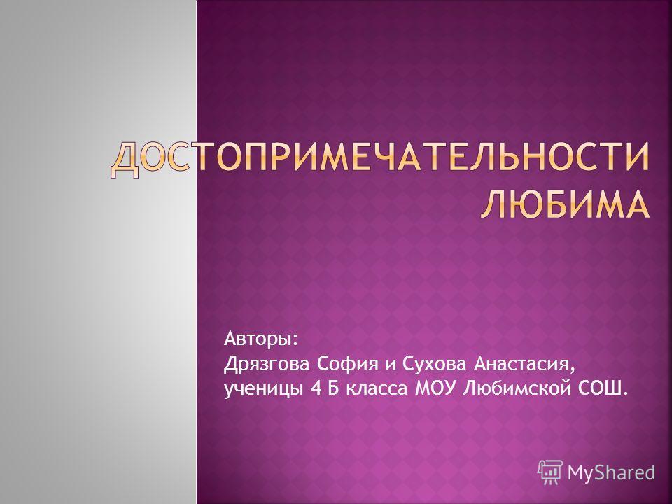 Авторы: Дрязгова София и Сухова Анастасия, ученицы 4 Б класса МОУ Любимской СОШ.