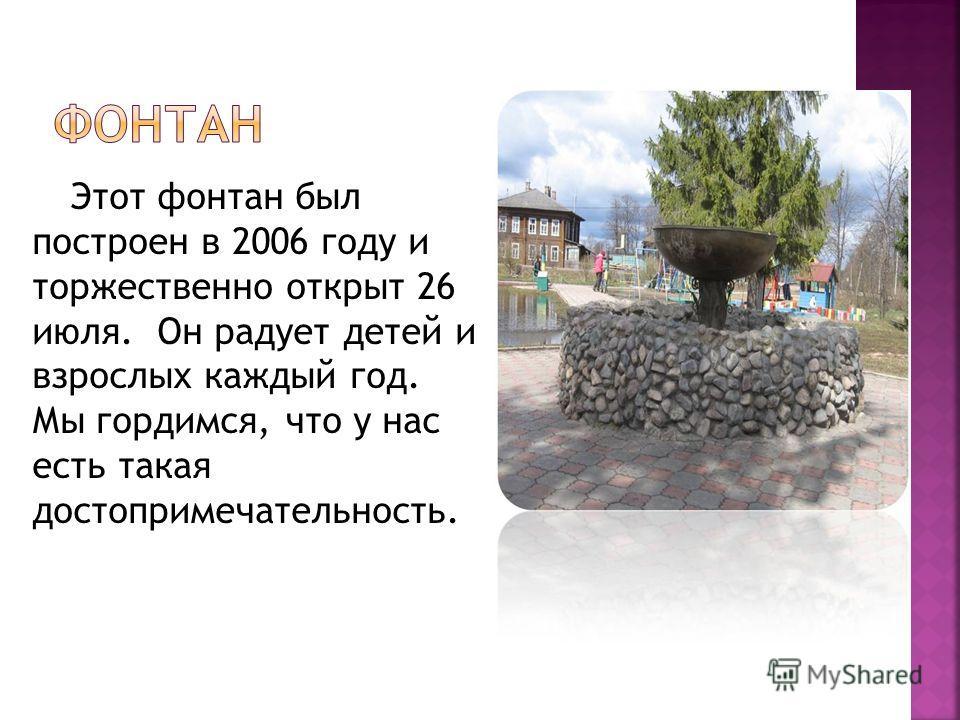 Этот фонтан был построен в 2006 году и торжественно открыт 26 июля. Он радует детей и взрослых каждый год. Мы гордимся, что у нас есть такая достопримечательность.