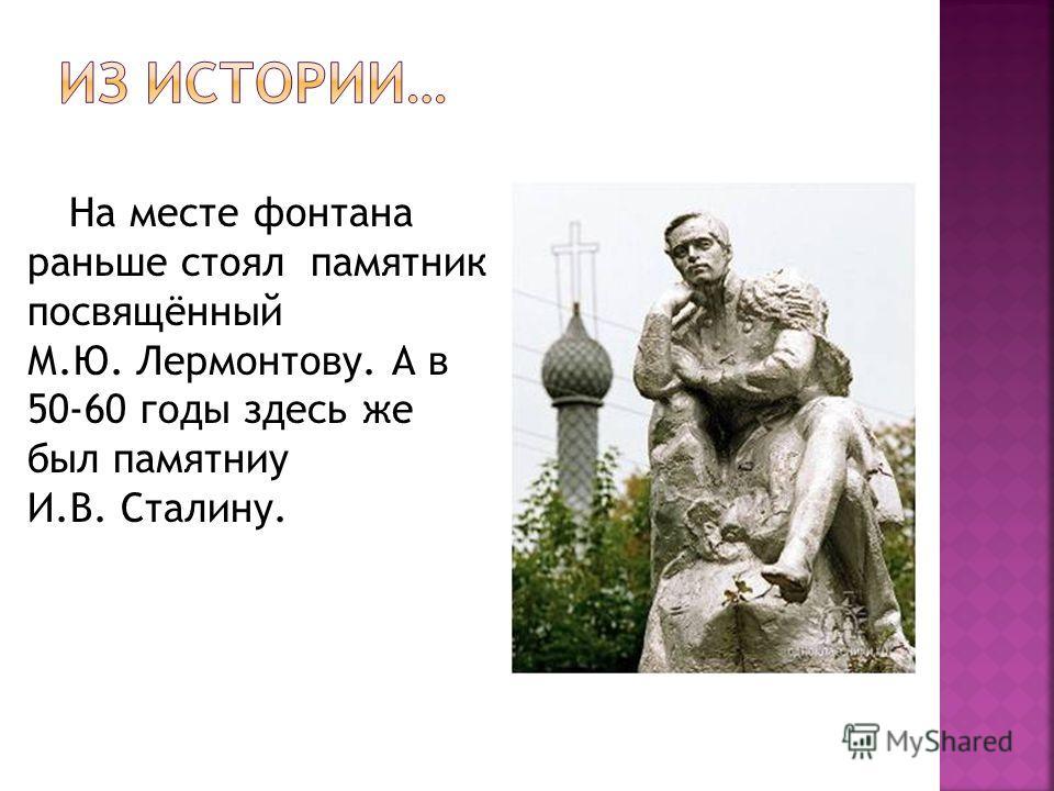 На месте фонтана раньше стоял памятник посвящённый М.Ю. Лермонтову. А в 50-60 годы здесь же был памятниу И.В. Сталину.