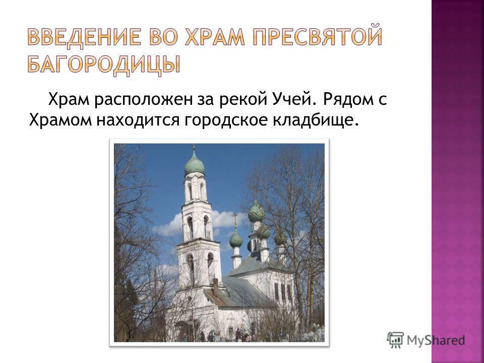 Храм расположен за рекой Учей. Рядом с Храмом находится городское кладбище.