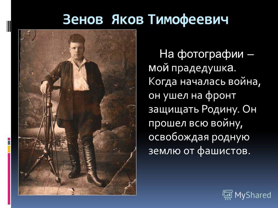 Зенов Яков Тимофеевич На фотографии – м о й прадедушк а. Когда началась война, он ушел на фронт защищать Родину. Он прошел всю войну, освобождая родную землю от фашистов.