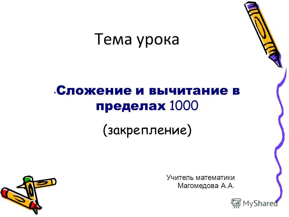 Тема урока Сложение и вычитание в пределах 1000 (закрепление) Учитель математики Магомедова А.А.