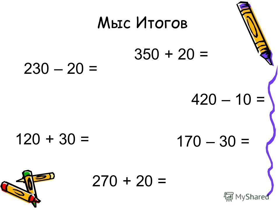 Мыс Итогов 350 + 20 = 230 – 20 = 420 – 10 = 170 – 30 = 270 + 20 = 120 + 30 =