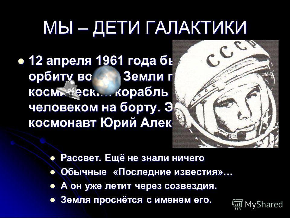 МЫ – ДЕТИ ГАЛАКТИКИ 12 апреля 1961 года был выведен на орбиту вокруг Земли первый в мире космический корабль «Восток» с человеком на борту. Это был лётчик- космонавт Юрий Алексеевич Гагарин. Рассвет. Ещё не знали ничего Обычные «Последние известия»…
