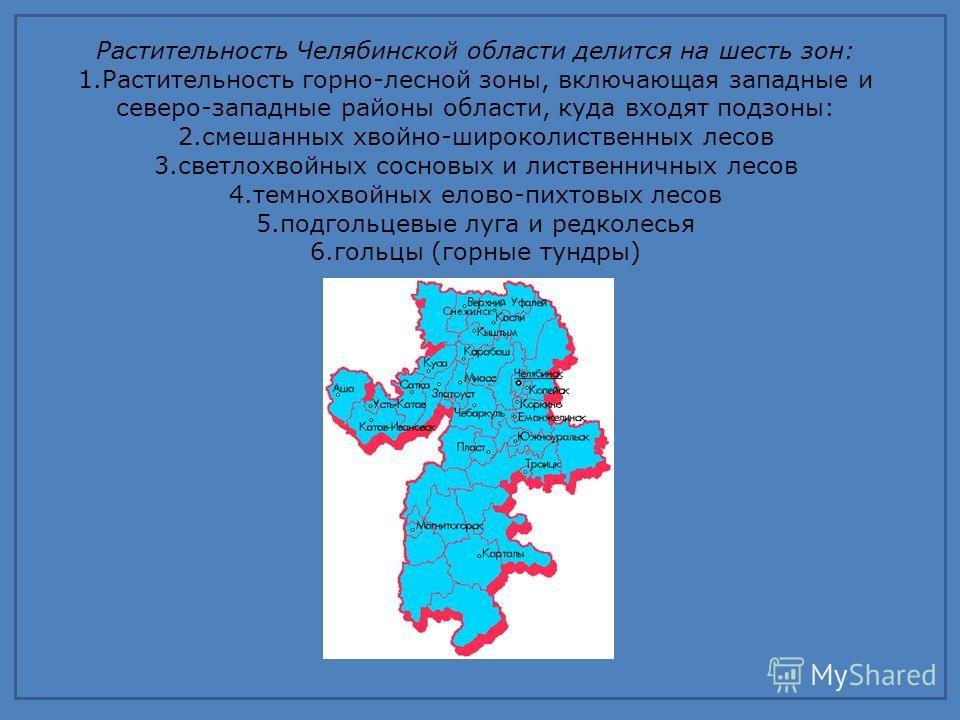 Растительность Челябинской области делится на шесть зон: 1.Растительность горно-лесной зоны, включающая западные и северо-западные районы области, куда входят подзоны: 2.смешанных хвойно-широколиственных лесов 3.светлохвойных сосновых и лиственничных