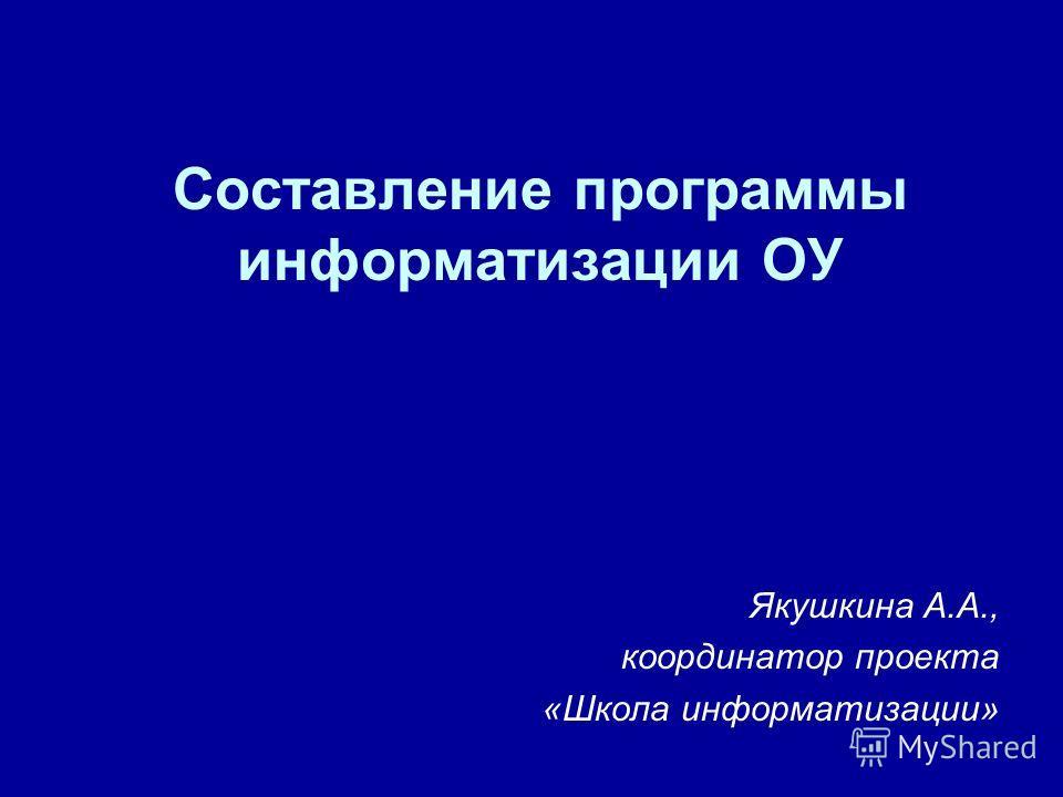 Составление программы информатизации ОУ Якушкина А.А., координатор проекта «Школа информатизации»