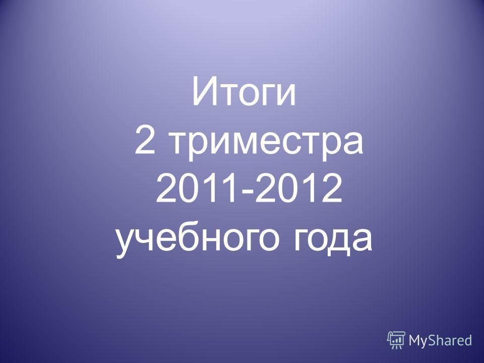 Итоги 2 триместра 2011-2012 учебного года